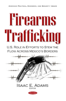 Firearms Trafficking : U.S. Role in Efforts to Stem the Flow Across Mexico's Borders, Paperback Book