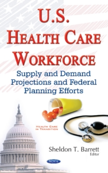 U.S. Health Care Workforce : Supply & Demand Projections & Federal Planning Efforts, Hardback Book