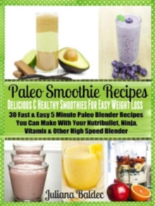 Paleo Smoothie Recipes: Smoothies For Easy Weight Loss : 30 Fast & Easy 5 Minute Paleo Blender Recipes, EPUB eBook