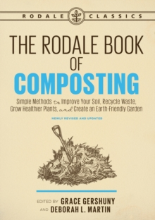 The Rodale Book of Composting, Newly Revised and Updated : Simple Methods to Improve Your Soil, Recycle Waste, Grow Healthier Plants, and Create an Earth-Friendly Garden, Paperback / softback Book