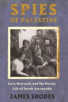 Spies in Palestine : Love, Betrayal and the Heroic Life of Sarah Aaronsohn, Paperback Book