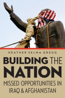 Building the Nation : Missed Opportunities in Iraq and Afghanistan, Hardback Book