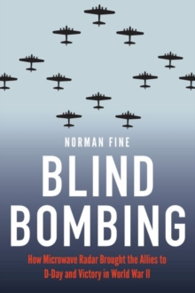 Blind Bombing : How Microwave Radar Brought the Allies to D-Day and Victory in World War II, Hardback Book