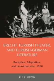 Brecht, Turkish Theater, and Turkish-German Literature : Reception, Adaptation, and Innovation after 1960, Hardback Book