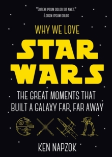 Why We Love Star Wars : The Great Moments That Built A Galaxy Far, Far Away, Paperback / softback Book