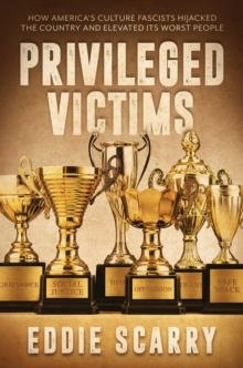 Privileged Victims : How America's Culture Fascists Hijacked the Country and Elevated Its Worst People, Hardback Book