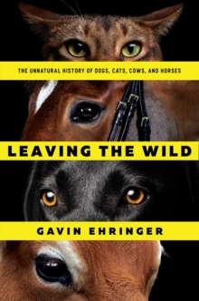 Leaving the Wild : The Unnatural History of Dogs, Cats, Cows, and Horses, Paperback / softback Book