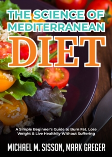 The Science of Mediterranean Diet : A Simple Beginner's Guide to Burn Fat, Lose Weight & Live Healthily Without Suffering, EPUB eBook