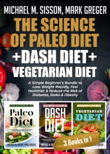 The Science of Paleo Diet + Dash Diet + Vegetarian Diet : A Simple Beginner's Bundle to Lose Weight Rapidly, Feel Healthier & Reduce the Risk of Diabetes, Stoke & Obesity, EPUB eBook