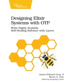 Designing Elixir Systems with Otp : Write Highly Scalable, Self-Healing Software with Layers, Paperback / softback Book