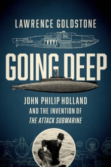 Going Deep - John Philip Holland and the Invention of the Attack Submarine, Hardback Book