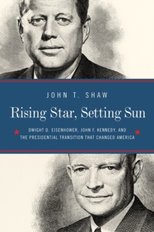 Rising Star, Setting Sun - Dwight D. Eisenhower, John F. Kennedy, and the Presidential Transition that Changed America, Hardback Book