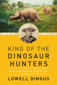 King of the Dinosaur Hunters : The Life of John Bell Hatcher and the Discoveries that Shaped Paleontology, Hardback Book