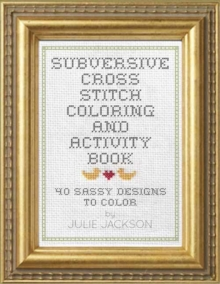 Subversive Cross Stitch Coloring and Activity Book : 40 Sassy Designs to Color, Hardback Book