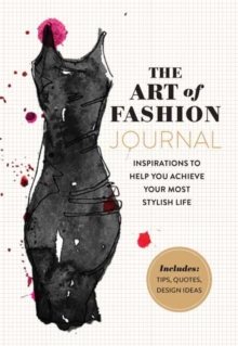 The Art of Fashion - A Journal : Inspirations to Help You Achieve Your Most Stylish Life, Paperback / softback Book