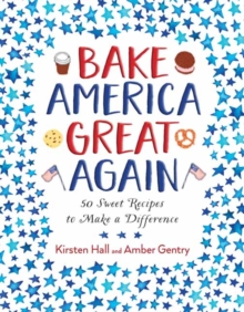 Bake America Great Again : 50 Sweet Recipes to Make a Difference, Hardback Book