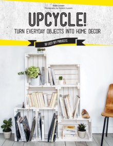 Upcycle! : DIY Furniture and Decor from Unexpected Objects, Hardback Book
