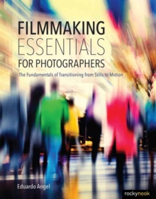 Filmmaking Essentials : The Fundamental Principles of Transitioning from Stills to Motion, Hardback Book