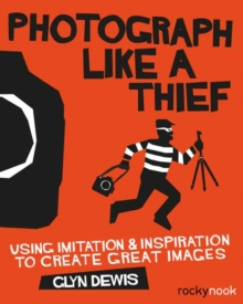 Photograph Like a Thief : Using Imitation and Inspiration to Create Great Images, Paperback Book