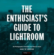 The Enthusiast's Guide to Lightroom : 50 Photographic Principles You Need to Know, Paperback Book