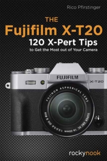 Fujifilm X-T20 : 120 X-Pert Tips to Get the Most Out of Your Camera, Paperback / softback Book