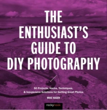 The Enthusiast's Guide to DIY Photography : 50 Projects, Hacks, Techniques, and Inexpensive Solutions for Getting Great Photos, Paperback Book
