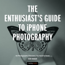 The Enthusiast's Guide to iPhone Photography : 63 Photographic Principles You Need to Know, EPUB eBook