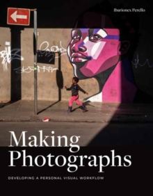 Making Photographs : Developing a Personal Visual Workflow, Paperback / softback Book