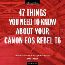 47 Things You Need to Know About Your Canon EOS Rebel T6 : David Busch's Guide to Taking Better Pictures, PDF eBook