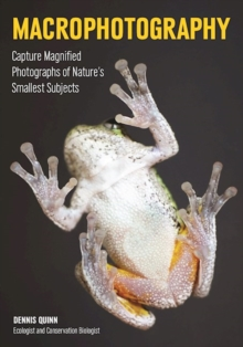 Macrophotography : Capture Magnified Photographs of Nature's Smallest Subjects, Paperback Book