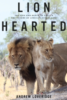 Lion Hearted : The Life and Death of Cecil & the Future of Africa's Iconic Cats, Hardback Book