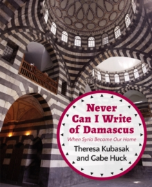 Never Can I Write of Damascus : When Syria Became Our Home, Paperback Book