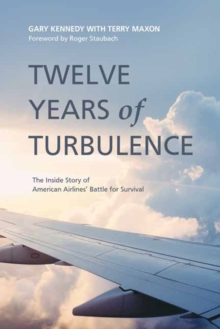 Twelve Years Of Turbulence : The Inside Story of American Airlines' Battle for Survival, Hardback Book