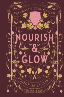 Nourish & Glow - Naturally Beautifying Foods & Elixirs, Hardback Book