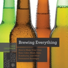 Brewing Everything - How to Make Your Own Beer, Cider, Mead, Sake, Kombucha, and Other Fermented Beverages, Paperback / softback Book