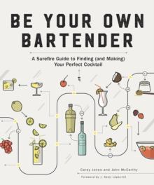 Be Your Own Bartender : A Surefire Guide to Finding (and Making) Your Perfect Cocktail, Paperback / softback Book