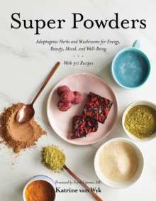 Super Powders : Adaptogenic Herbs and Mushrooms for Energy, Beauty, Mood, and Well-Being, Hardback Book