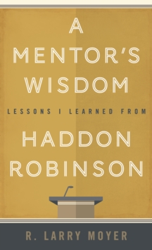 A Mentor's Wisdom : Lessons I Learned from Haddon Robinson, Paperback Book