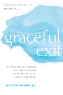 Graceful Exit : How to Advocate Effectively, Take Care of Yourself, and Be Present for the Death of a Loved One, Paperback / softback Book