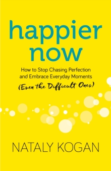 Happier Now : How to Stop Chasing Perfection and Embrace Everyday Moments (Even the Difficult Ones), Hardback Book