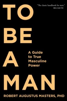 To Be a Man : A Guide to True Masculine Power, Paperback Book