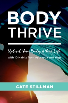 Body Thrive : Uplevel Your Body and Your Life with 10 Habits from Ayurveda and Yoga, Paperback / softback Book