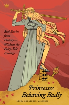 Princesses Behaving Badly : Real Stories from History Without the Fairy-Tale Endings, Paperback Book