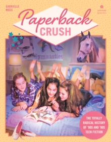 Paperback Crush : The Totally Radical History of '80s and '90s Teen Fiction, Paperback / softback Book