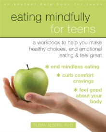 Eating Mindfully for Teens : A Workbook to Help You Make Healthy Choices, End Emotional Eating, and Feel Great, Paperback / softback Book