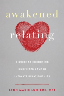 Awakened Relating : A Guide to Embodying Undivided Love in Intimate Relationships, Paperback / softback Book