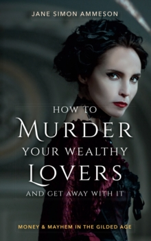 How to Murder Your Wealthy Lovers and Get Away With It : Money & Mayhem in the Gilded Age, EPUB eBook