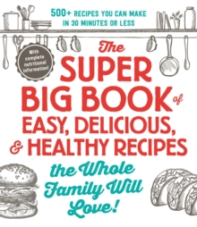 The Super Big Book of Easy, Delicious, & Healthy Recipes the Whole Family Will Love! : 500+ Recipes You Can Make in 30 Minutes or Less, Paperback / softback Book