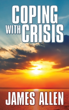 Coping With Crisis : As a Man Thinketh,Above Life's Turmoil,The Shining Gateway, EPUB eBook