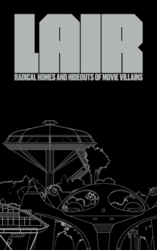 Lair: Radical Homes And Hideouts Of Movie Villains, Hardback Book